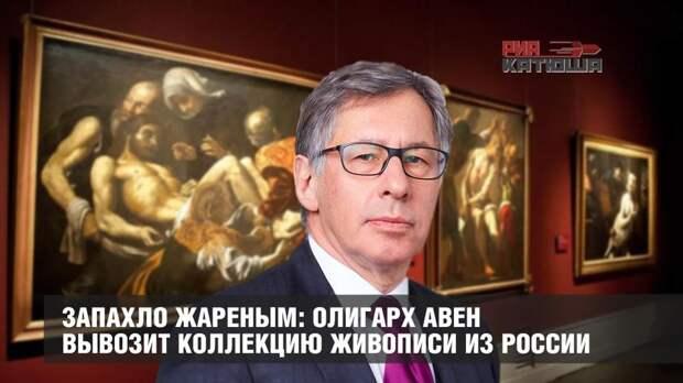 Запахло жареным: олигарх Авен вывозит коллекцию живописи из России