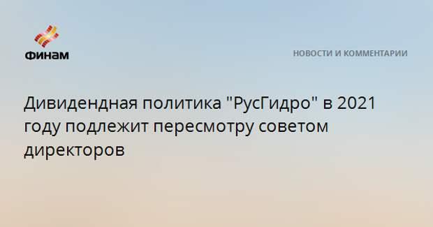 """Дивидендная политика """"РусГидро"""" в 2021 году подлежит пересмотру советом директоров"""