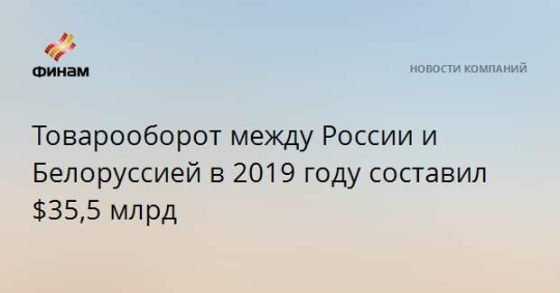 Товарооборот между России и Белоруссией в 2019 году составил $35,5 млрд