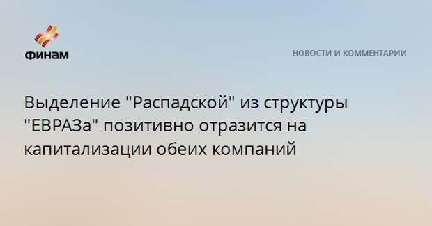 """Выделение """"Распадской"""" из структуры """"ЕВРАЗа"""" позитивно отразится на капитализации обеих компаний"""