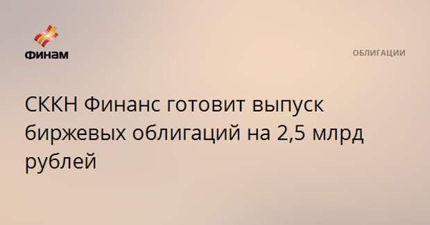 СККН Финанс готовит выпуск биржевых облигаций на 2,5 млрд рублей