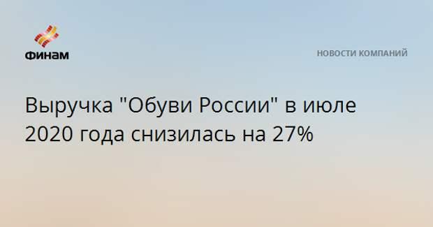 """Выручка """"Обуви России"""" в июле 2020 года снизилась на 27%"""