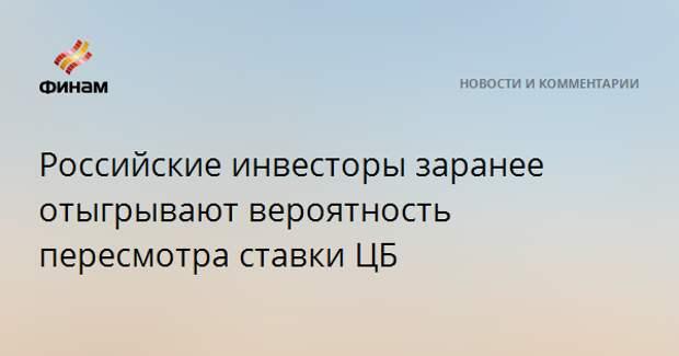 Российские инвесторы заранее отыгрывают вероятность пересмотра ставки ЦБ