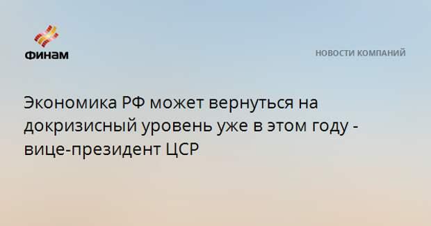Экономика РФ может вернуться на докризисный уровень уже в этом году - вице-президент ЦСР