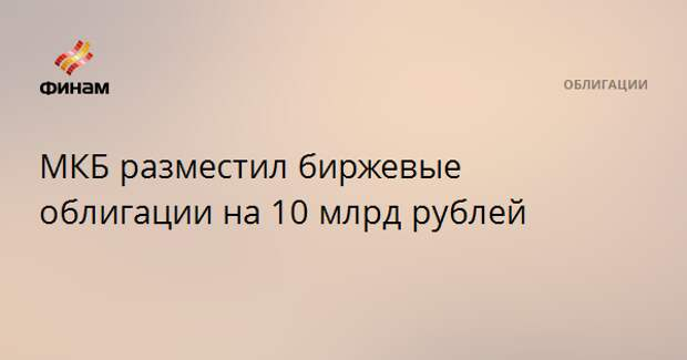 МКБ разместил биржевые облигации на 10 млрд рублей