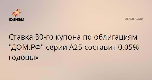"""Ставка 30-го купона по облигациям """"ДОМ.РФ"""" серии А25 составит 0,05% годовых"""
