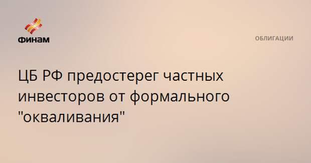 """ЦБ РФ предостерег частных инвесторов от формального """"окваливания"""""""