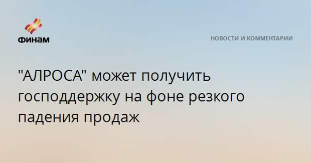 """""""АЛРОСА"""" может получить господдержку на фоне резкого падения продаж"""