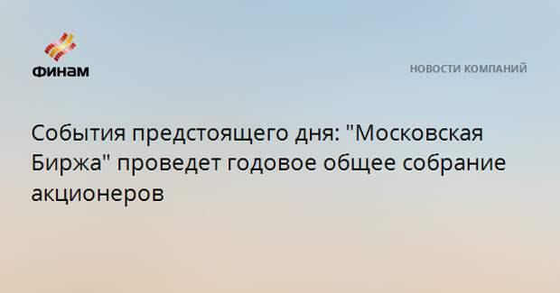 """События предстоящего дня: """"Московская Биржа"""" проведет годовое общее собрание акционеров"""