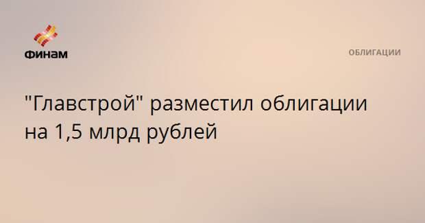 """""""Главстрой"""" разместил облигации на 1,5 млрд рублей"""