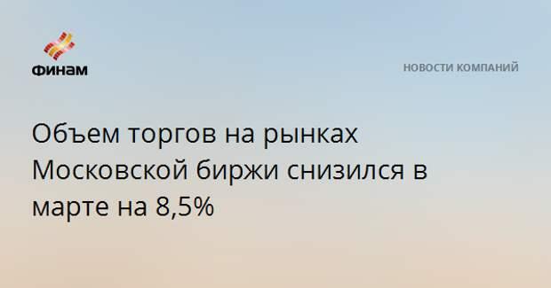 Объем торгов на рынках Московской биржи снизился в марте на 8,5%