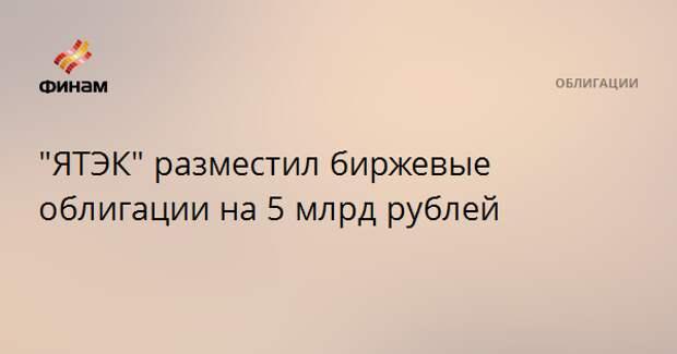 """""""ЯТЭК"""" разместил биржевые облигации на 5 млрд рублей"""