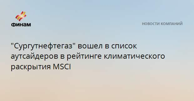 """""""Сургутнефтегаз"""" вошел в список аутсайдеров в рейтинге климатического раскрытия MSCI"""
