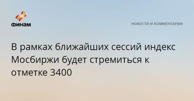 В рамках ближайших сессий индекс Мосбиржи будет стремиться к отметке 3400