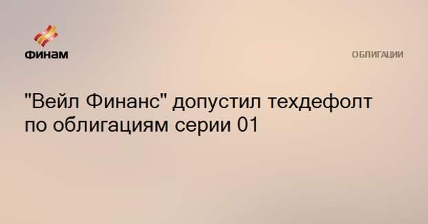 """""""Вейл Финанс"""" допустил техдефолт по облигациям серии 01"""