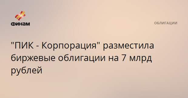 """""""ПИК - Корпорация"""" разместила биржевые облигации на 7 млрд рублей"""