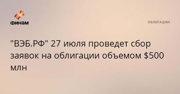 """""""ВЭБ.РФ"""" 27 июля проведет сбор заявок на облигации объемом $500 млн"""