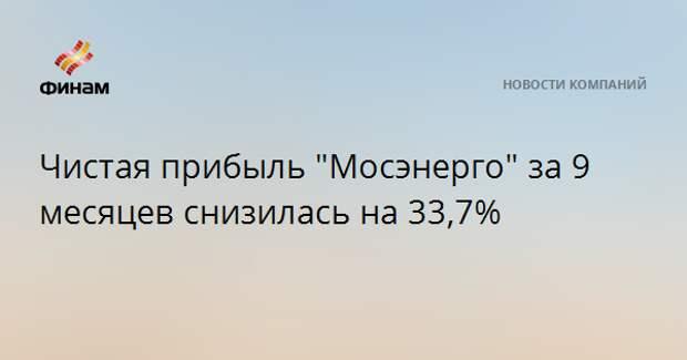 """Чистая прибыль """"Мосэнерго"""" за 9 месяцев снизилась на 33,7%"""
