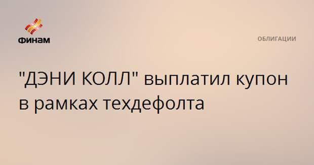 """""""ДЭНИ КОЛЛ"""" выплатил купон в рамках техдефолта"""