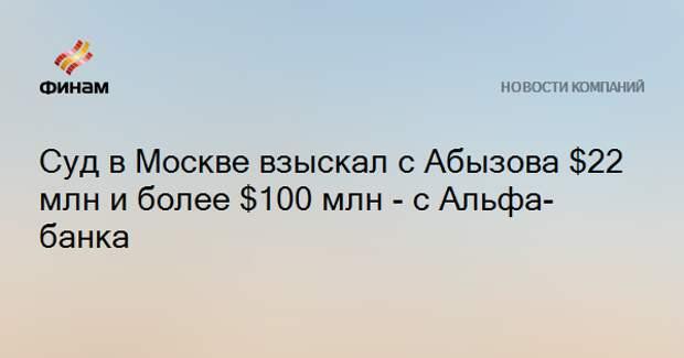 Суд в Москве взыскал с Абызова $22 млн и более $100 млн - с Альфа-банка