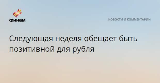 Следующая неделя обещает быть позитивной для рубля