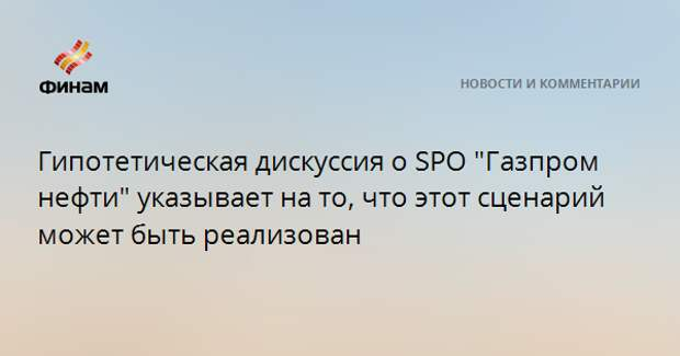 """Гипотетическая дискуссия о SPO """"Газпром нефти"""" указывает на то, что этот сценарий может быть реализован"""