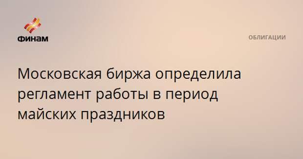 Московская биржа определила регламент работы в период майских праздников