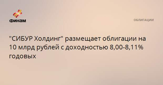 """""""CИБУР Холдинг"""" размещает облигации на 10 млрд рублей с доходностью 8,00-8,11% годовых"""