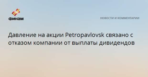 Давление на акции Petropavlovsk связано с отказом компании от выплаты дивидендов