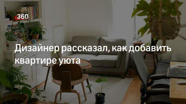 Дизайнер рассказал, как добавить квартире уюта