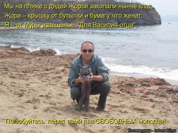 """Котоматрица: Мы на пляже с дядей Жорой закопали нынче клад. Жора – крышку от бутылки и бумагу, что женат, Я – от Муры извещенье: """"Для Василия-отца"""". Полюбуй"""