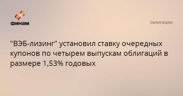 """""""ВЭБ-лизинг"""" установил ставку очередных купонов по четырем выпускам облигаций в размере 1,53% годовых"""