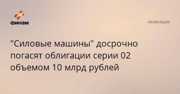 """""""Силовые машины"""" досрочно погасят облигации серии 02 объемом 10 млрд рублей"""