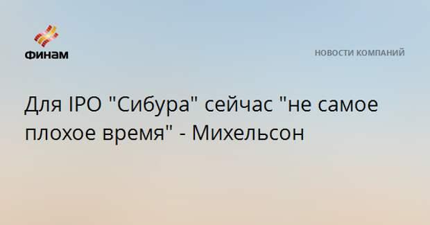 """Для IPO """"Сибура"""" сейчас """"не самое плохое время"""" - Михельсон"""