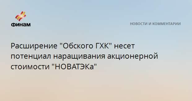 """Расширение """"Обского ГХК"""" несет потенциал наращивания акционерной стоимости """"НОВАТЭКа"""""""