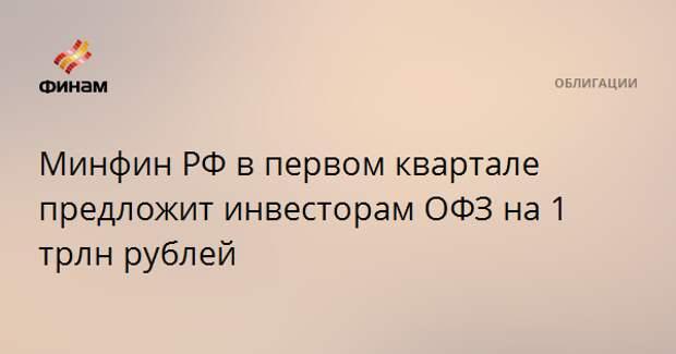 Минфин РФ в первом квартале предложит инвесторам ОФЗ на 1 трлн рублей