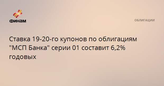 """Ставка 19-20-го купонов по облигациям """"МСП Банка"""" серии 01 составит 6,2% годовых"""
