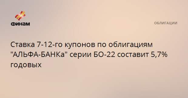 """Ставка 7-12-го купонов по облигациям """"АЛЬФА-БАНКа"""" серии БО-22 составит 5,7% годовых"""