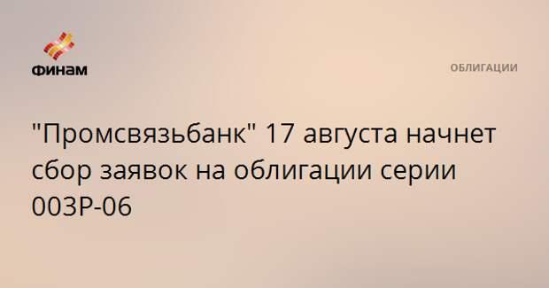 """""""Промсвязьбанк"""" 17 августа начнет сбор заявок на облигации серии 003P-06"""