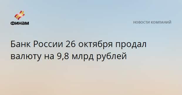 Банк России 26 октября продал валюту на 9,8 млрд рублей