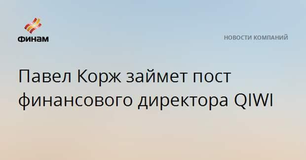 Павел Корж займет пост финансового директора QIWI
