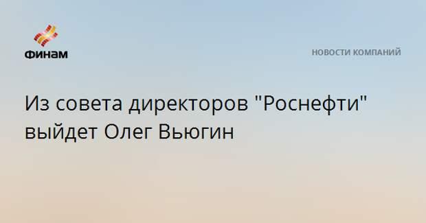 """Из совета директоров """"Роснефти"""" выйдет Олег Вьюгин"""