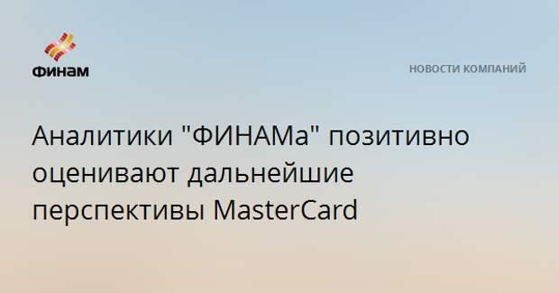 """Аналитики """"ФИНАМа"""" позитивно оценивают дальнейшие перспективы MasterCard"""