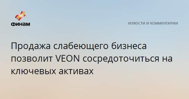 Продажа слабеющего бизнеса позволит VEON сосредоточиться на ключевых активах