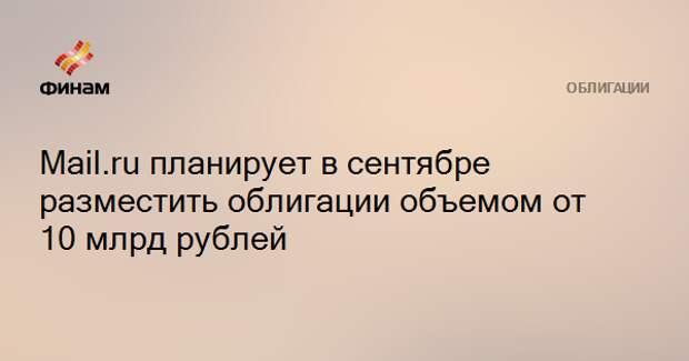Mail.ru планирует в сентябре разместить облигации объемом от 10 млрд рублей