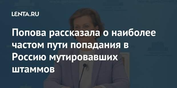 Попова рассказала о наиболее частом пути попадания в Россию мутировавших штаммов