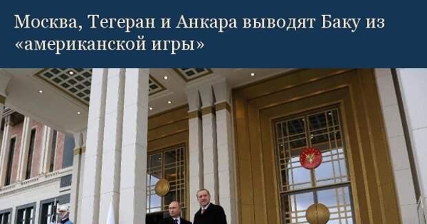 Москва, Тегеран и Анкара выводят Баку из «американской игры»