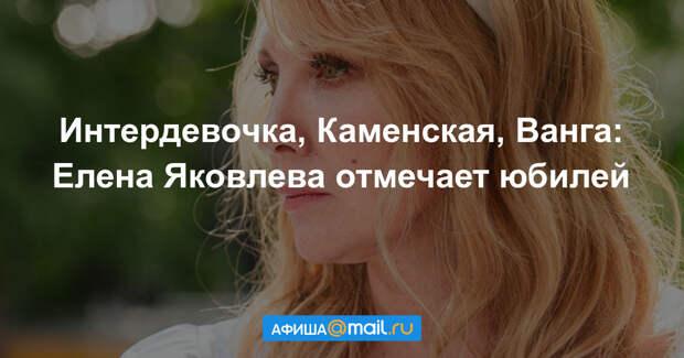От интердевочки до Ванги: Елене Яковлевой — 55
