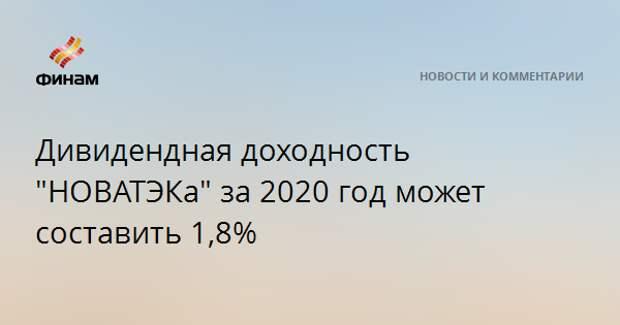 """Дивидендная доходность """"НОВАТЭКа"""" за 2020 год может составить 1,8%"""