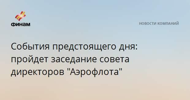 """События предстоящего дня: пройдет заседание совета директоров """"Аэрофлота"""""""